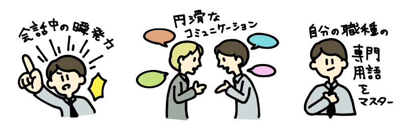 会話中の瞬発力、円滑なコミュニケーション、自分の職種に関する専門用語のマスター
